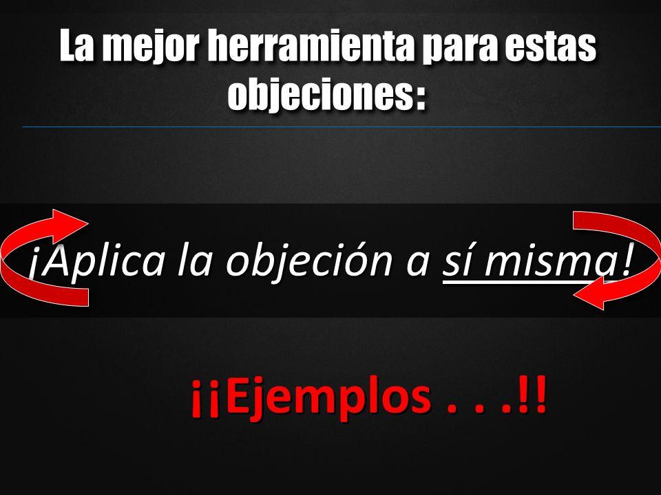 ¡Aplica la objeción a sí misma! ¡¡Ejemplos...!! La mejor herramienta para estas objeciones :