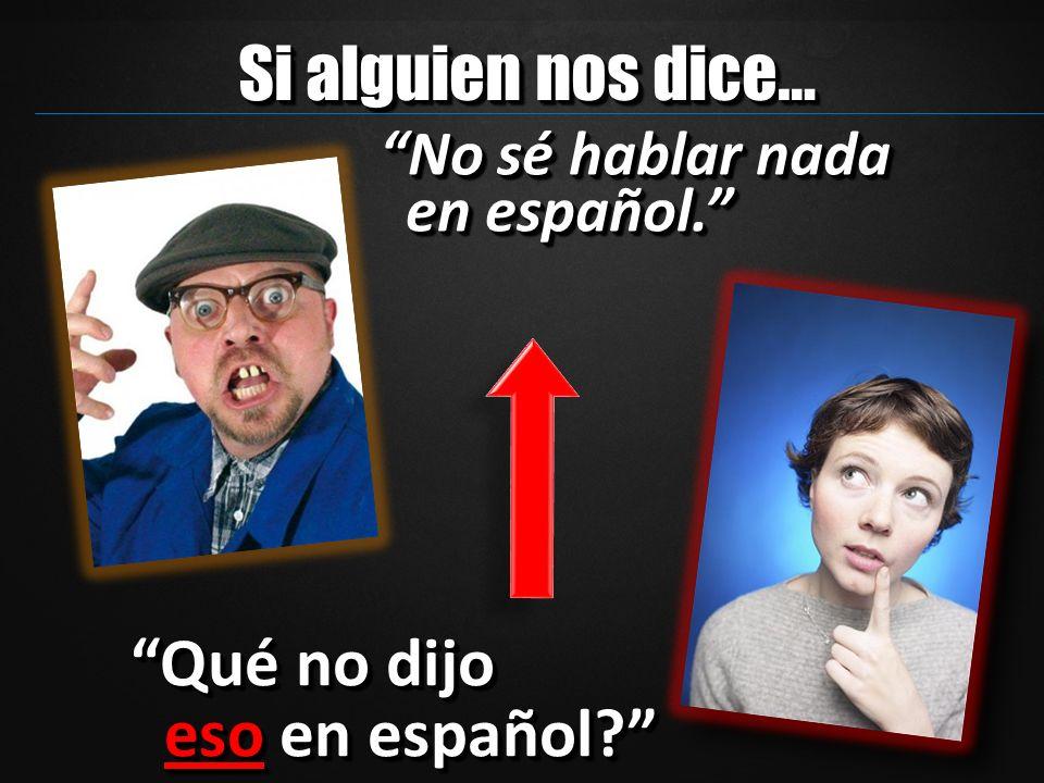 Si alguien nos dice… Qué no dijo eso en español? No sé hablar nada en español.