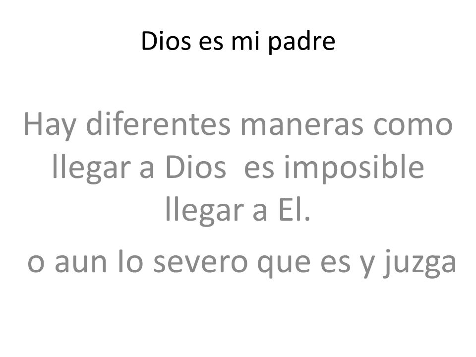 Dios es mi padre Hay diferentes maneras como llegar a Dios es imposible llegar a El. o aun Io severo que es y juzga