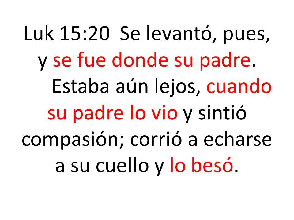 Luk 15:20 Se levantó, pues, y se fue donde su padre. Estaba aún lejos, cuando su padre lo vio y sintió compasión; corrió a echarse a su cuello y lo be
