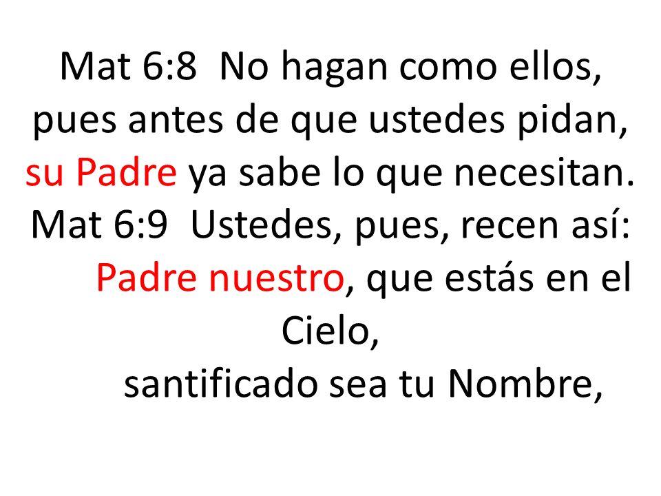 Mat 6:8 No hagan como ellos, pues antes de que ustedes pidan, su Padre ya sabe lo que necesitan. Mat 6:9 Ustedes, pues, recen así: Padre nuestro, que