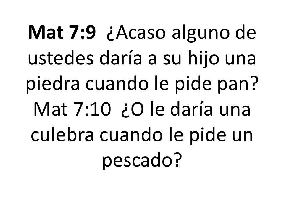 Mat 7:9 ¿Acaso alguno de ustedes daría a su hijo una piedra cuando le pide pan? Mat 7:10 ¿O le daría una culebra cuando le pide un pescado?