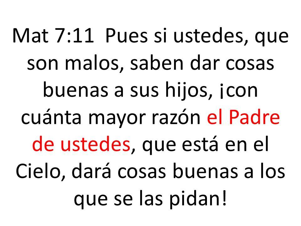 Mat 7:11 Pues si ustedes, que son malos, saben dar cosas buenas a sus hijos, ¡con cuánta mayor razón el Padre de ustedes, que está en el Cielo, dará c