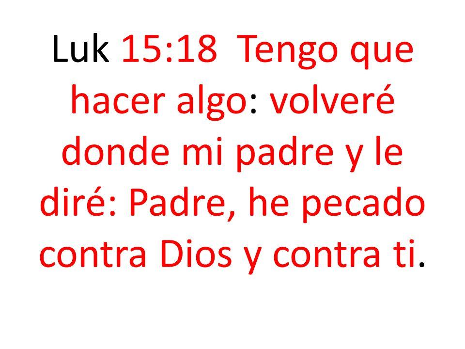 Luk 15:18 Tengo que hacer algo: volveré donde mi padre y le diré: Padre, he pecado contra Dios y contra ti.