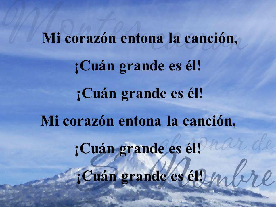 Mi corazón entona la canción, ¡Cuán grande es él! Mi corazón entona la canción, ¡Cuán grande es él!