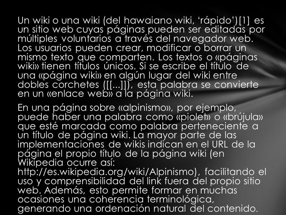 Un wiki o una wiki (del hawaiano wiki, rápido)[1] es un sitio web cuyas páginas pueden ser editadas por múltiples voluntarios a través del navegador web.