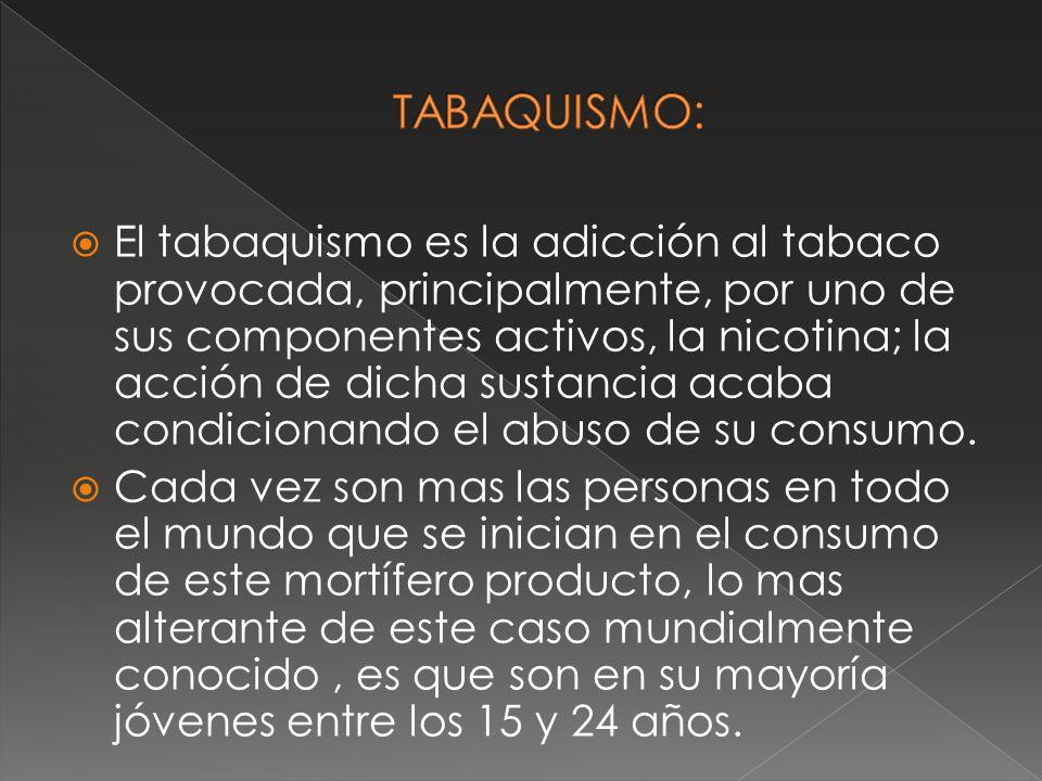 El tabaquismo es la adicción al tabaco provocada, principalmente, por uno de sus componentes activos, la nicotina; la acción de dicha sustancia acaba