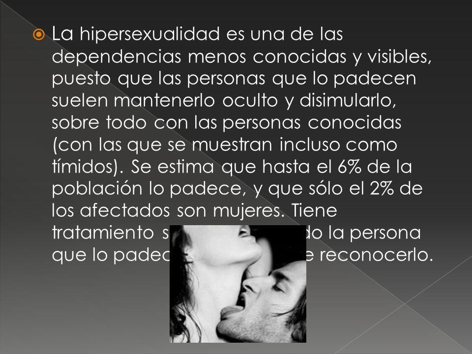La hipersexualidad es una de las dependencias menos conocidas y visibles, puesto que las personas que lo padecen suelen mantenerlo oculto y disimularl