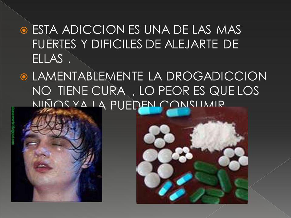 ESTA ADICCION ES UNA DE LAS MAS FUERTES Y DIFICILES DE ALEJARTE DE ELLAS. LAMENTABLEMENTE LA DROGADICCION NO TIENE CURA, LO PEOR ES QUE LOS NIÑOS YA L