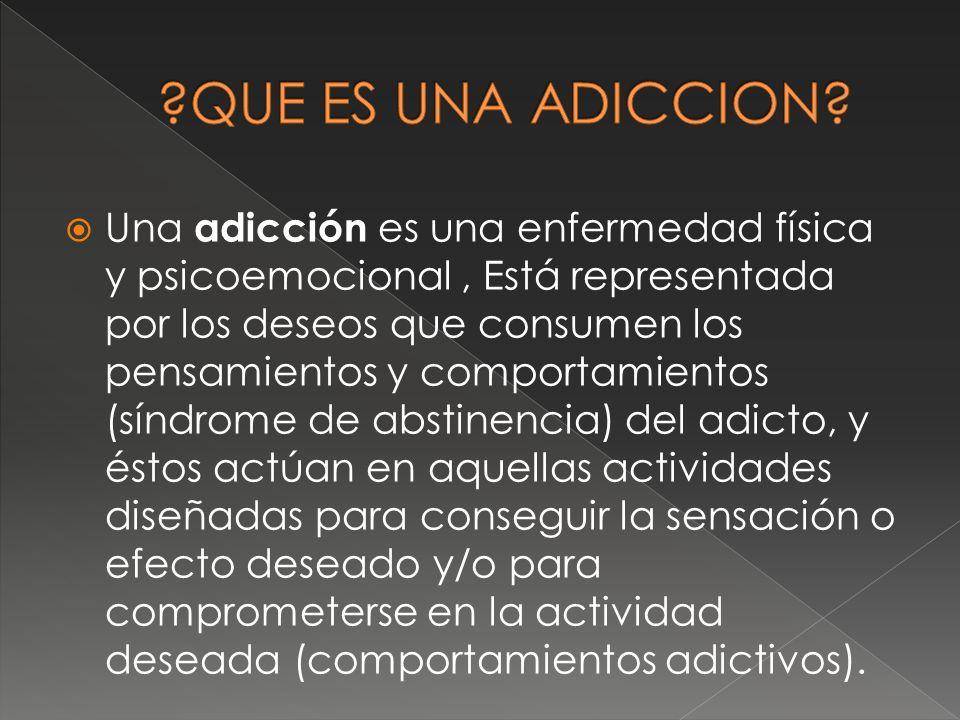 Una adicción es una enfermedad física y psicoemocional, Está representada por los deseos que consumen los pensamientos y comportamientos (síndrome de
