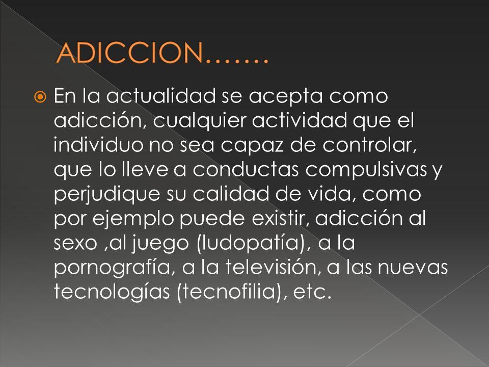 En la actualidad se acepta como adicción, cualquier actividad que el individuo no sea capaz de controlar, que lo lleve a conductas compulsivas y perju