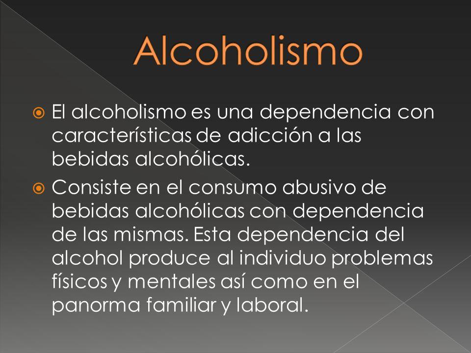El alcoholismo es una dependencia con características de adicción a las bebidas alcohólicas. Consiste en el consumo abusivo de bebidas alcohólicas con