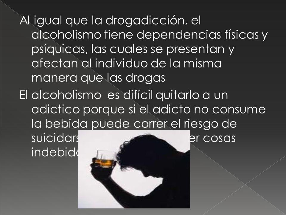Al igual que la drogadicción, el alcoholismo tiene dependencias físicas y psíquicas, las cuales se presentan y afectan al individuo de la misma manera