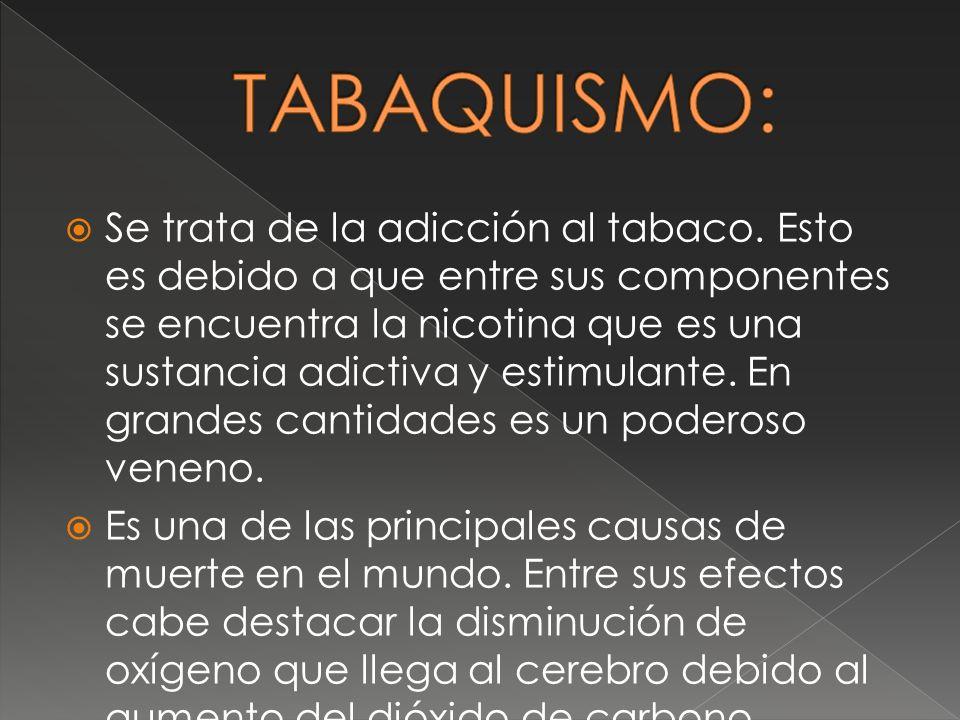 Se trata de la adicción al tabaco. Esto es debido a que entre sus componentes se encuentra la nicotina que es una sustancia adictiva y estimulante. En