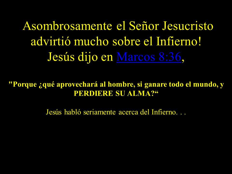 ¡Asombrosamente el Señor Jesucristo advirtió mucho sobre el Infierno! Jesús dijo en Marcos 8:36,Marcos 8:36