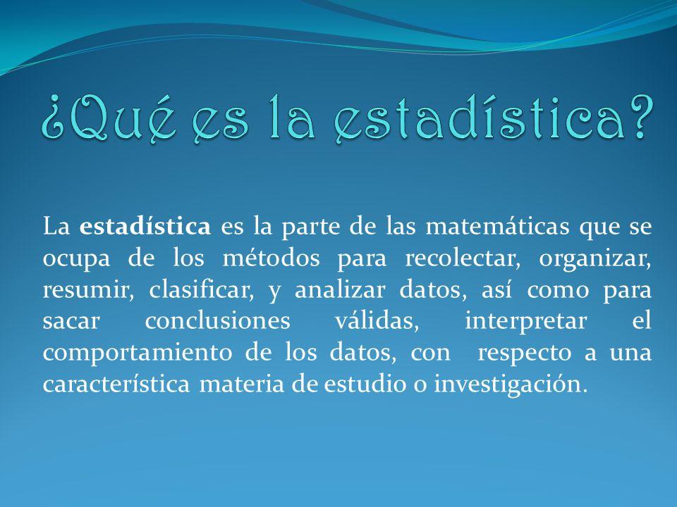 La estadística es la parte de las matemáticas que se ocupa de los métodos para recolectar, organizar, resumir, clasificar, y analizar datos, así como