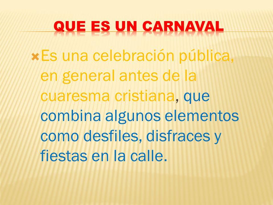 Es una celebración pública, en general antes de la cuaresma cristiana, que combina algunos elementos como desfiles, disfraces y fiestas en la calle.