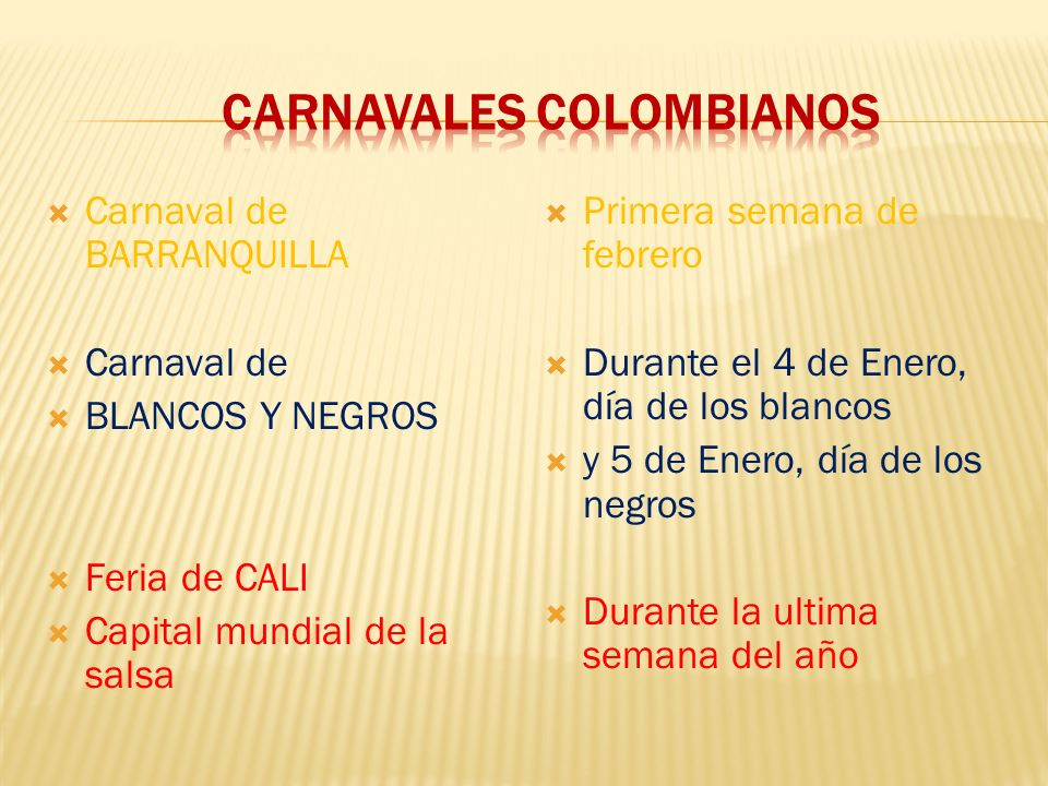 Carnaval de BARRANQUILLA Carnaval de BLANCOS Y NEGROS Feria de CALI Capital mundial de la salsa Primera semana de febrero Durante el 4 de Enero, día de los blancos y 5 de Enero, día de los negros Durante la ultima semana del año