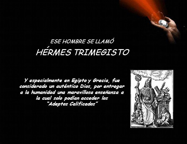 ESE HOMBRE SE LLAMÓ Y especialmente en Egipto y Grecia, fue considerado un auténtico Dios, por entregar a la humanidad una maravillosa enseñanza a la cual solo podían acceder los Adeptos Calificados HÉRMES TRIMEGISTO