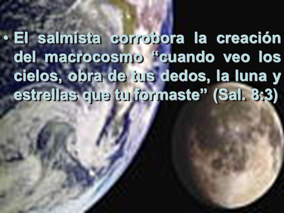 El salmista corrobora la creación del macrocosmo cuando veo los cielos, obra de tus dedos, la luna y estrellas que tu formaste (Sal. 8:3)El salmista c