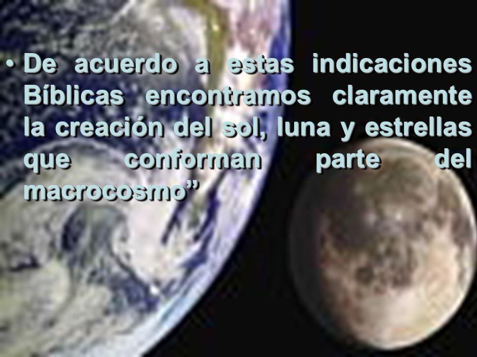 De acuerdo a estas indicaciones Bíblicas encontramos claramente la creación del sol, luna y estrellas que conforman parte del macrocosmoDe acuerdo a e