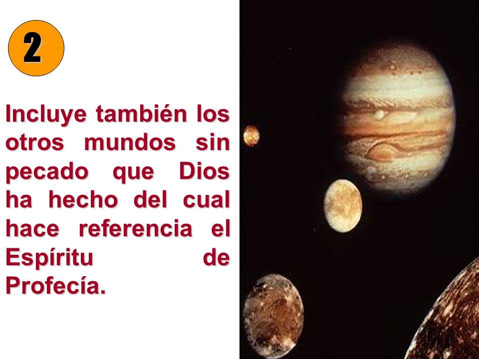 Incluye también los otros mundos sin pecado que Dios ha hecho del cual hace referencia el Espíritu de Profecía.
