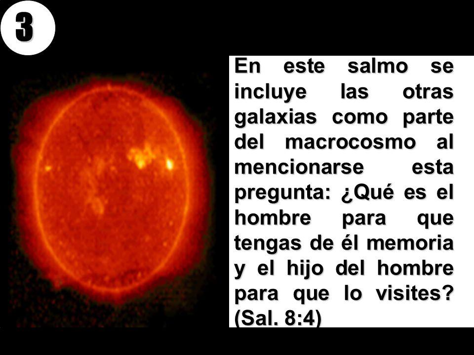 En este salmo se incluye las otras galaxias como parte del macrocosmo al mencionarse esta pregunta: ¿Qué es el hombre para que tengas de él memoria y