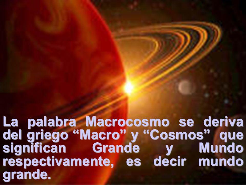 La palabra Macrocosmo se deriva del griego Macro y Cosmos que significan Grande y Mundo respectivamente, es decir mundo grande.