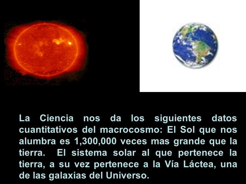La Ciencia nos da los siguientes datos cuantitativos del macrocosmo: El Sol que nos alumbra es 1,300,000 veces mas grande que la tierra. El sistema so