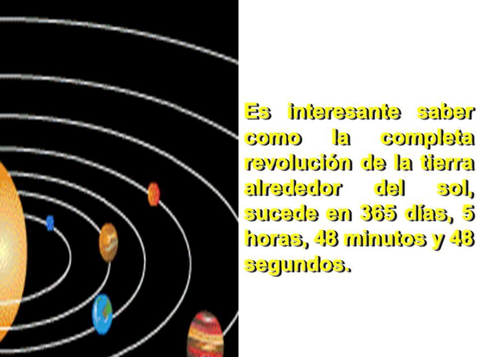 Es interesante saber como la completa revolución de la tierra alrededor del sol, sucede en 365 días, 5 horas, 48 minutos y 48 segundos.