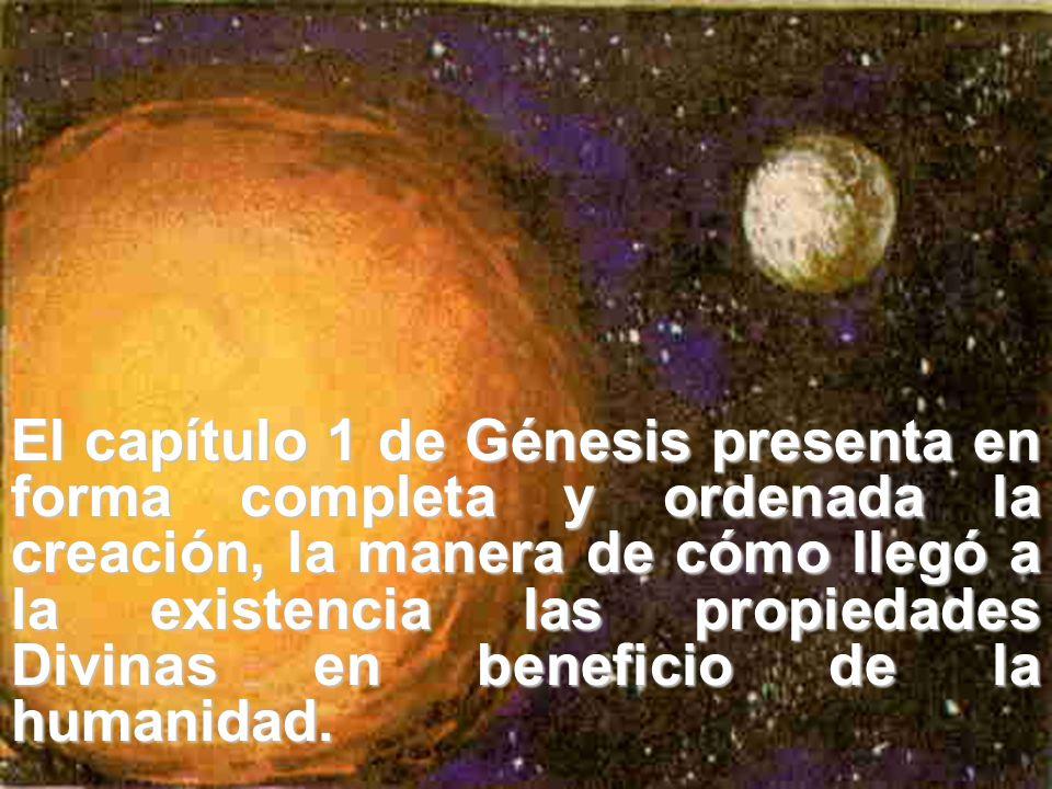 El capítulo 1 de Génesis presenta en forma completa y ordenada la creación, la manera de cómo llegó a la existencia las propiedades Divinas en benefic