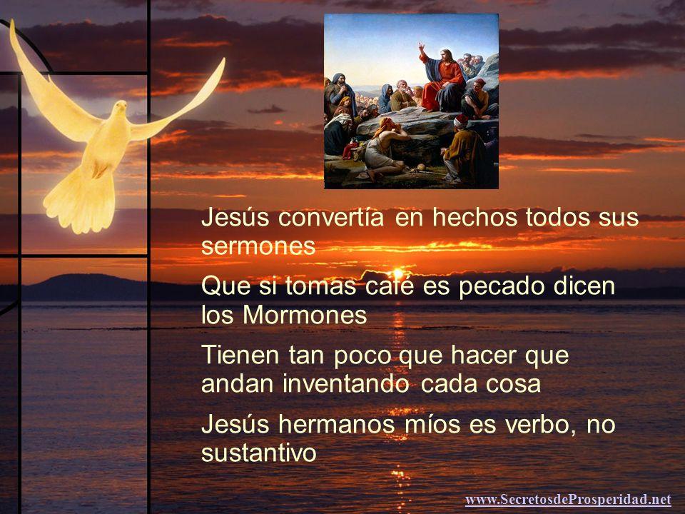 -------------------------- Jesús convertía en hechos todos sus sermones Que si tomas café es pecado dicen los Mormones Tienen tan poco que hacer que andan inventando cada cosa Jesús hermanos míos es verbo, no sustantivo www.SecretosdeProsperidad.net