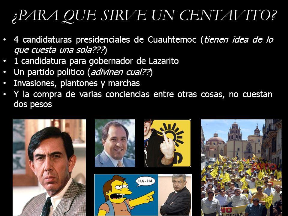 ¿PARA QUE SIRVE UN CENTAVITO? 4 candidaturas presidenciales de Cuauhtemoc (tienen idea de lo que cuesta una sola???) 1 candidatura para gobernador de