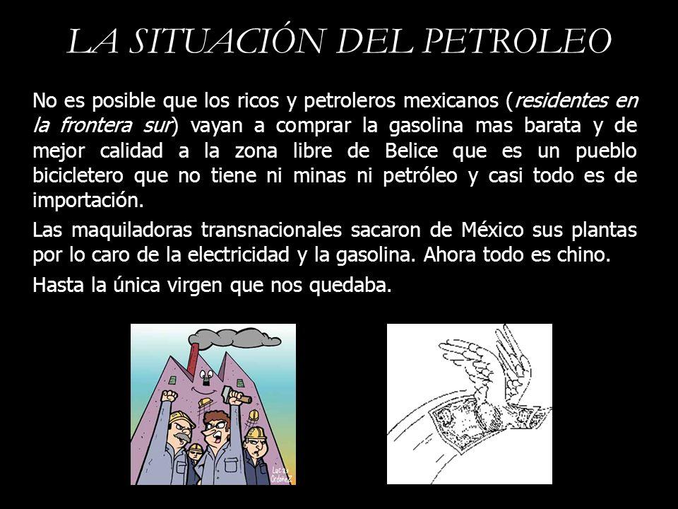 LA SITUACIÓN DEL PETROLEO No es posible que los ricos y petroleros mexicanos (residentes en la frontera sur) vayan a comprar la gasolina mas barata y