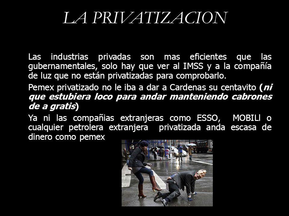 LA PRIVATIZACION Las industrias privadas son mas eficientes que las gubernamentales, solo hay que ver al IMSS y a la compañía de luz que no están priv