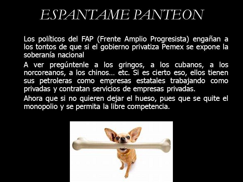 ESPANTAME PANTEON Los políticos del FAP (Frente Amplio Progresista) engañan a los tontos de que si el gobierno privatiza Pemex se expone la soberanía