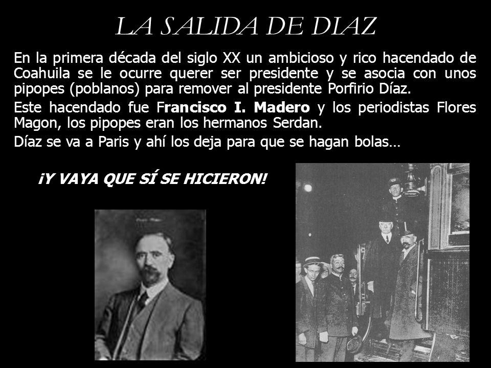 LA SALIDA DE DIAZ En la primera década del siglo XX un ambicioso y rico hacendado de Coahuila se le ocurre querer ser presidente y se asocia con unos