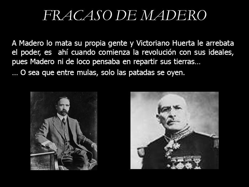 FRACASO DE MADERO A Madero lo mata su propia gente y Victoriano Huerta le arrebata el poder, es ahí cuando comienza la revolución con sus ideales, pue