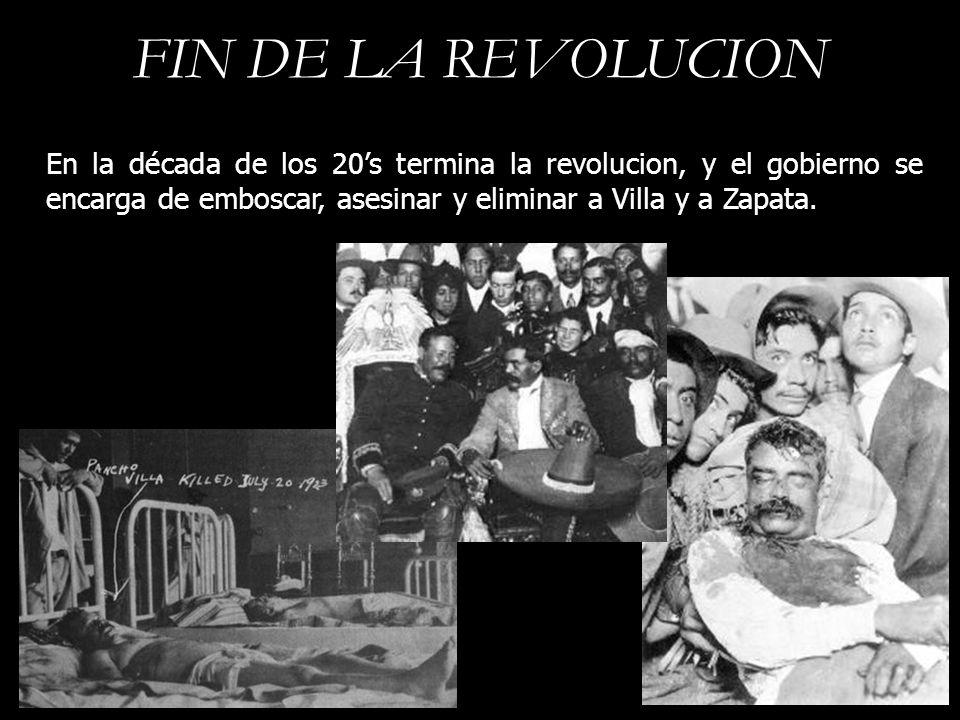 FIN DE LA REVOLUCION En la década de los 20s termina la revolucion, y el gobierno se encarga de emboscar, asesinar y eliminar a Villa y a Zapata.