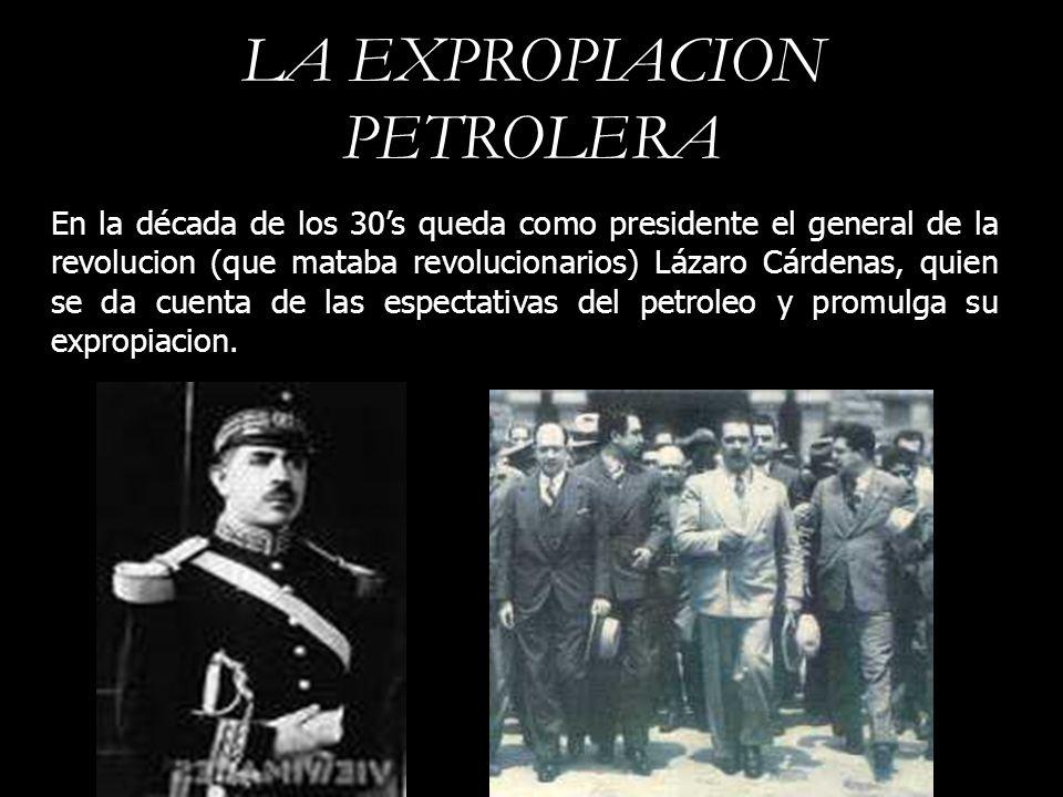 LA EXPROPIACION PETROLERA En la década de los 30s queda como presidente el general de la revolucion (que mataba revolucionarios) Lázaro Cárdenas, quie