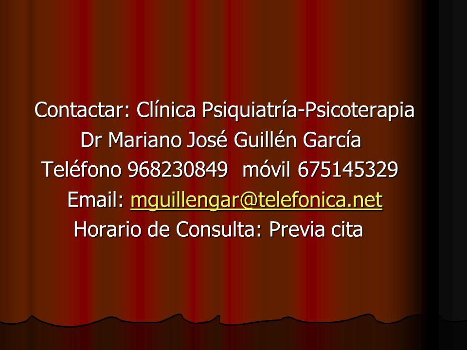 Contactar: Clínica Psiquiatría-Psicoterapia Contactar: Clínica Psiquiatría-Psicoterapia Dr Mariano José Guillén García Dr Mariano José Guillén García Teléfono 968230849 móvil 675145329 Teléfono 968230849 móvil 675145329 Email: mguillengar@telefonica.net Email: mguillengar@telefonica.netmguillengar@telefonica.net Horario de Consulta: Previa cita Horario de Consulta: Previa cita