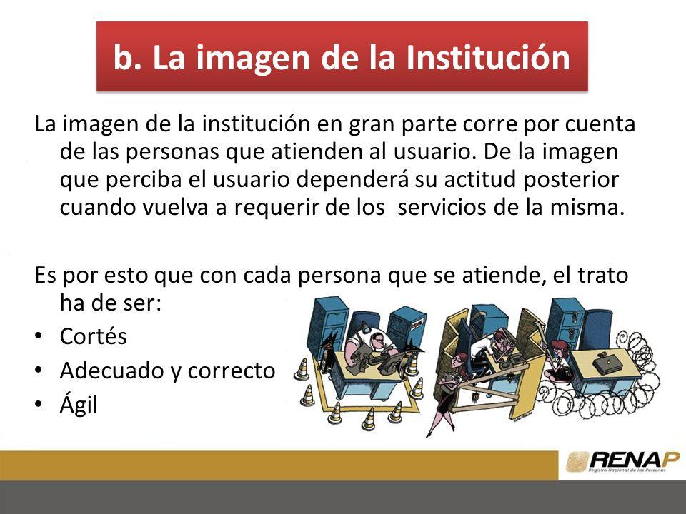 b. La imagen de la Institución La imagen de la institución en gran parte corre por cuenta de las personas que atienden al usuario. De la imagen que pe