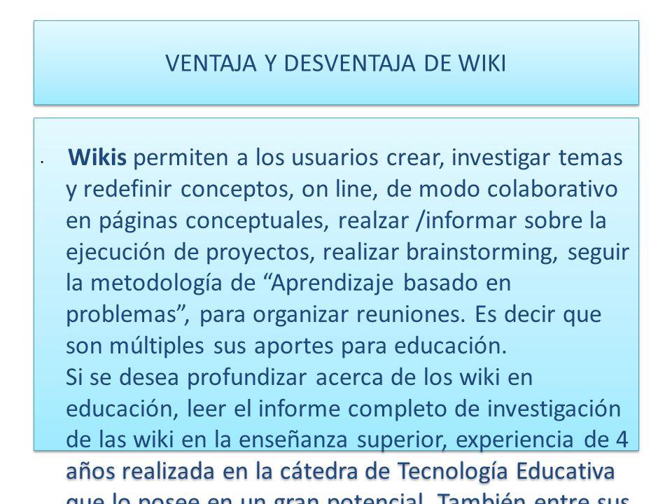VENTAJA Y DESVENTAJA DE WIKI Wikis permiten a los usuarios crear, investigar temas y redefinir conceptos, on line, de modo colaborativo en páginas con