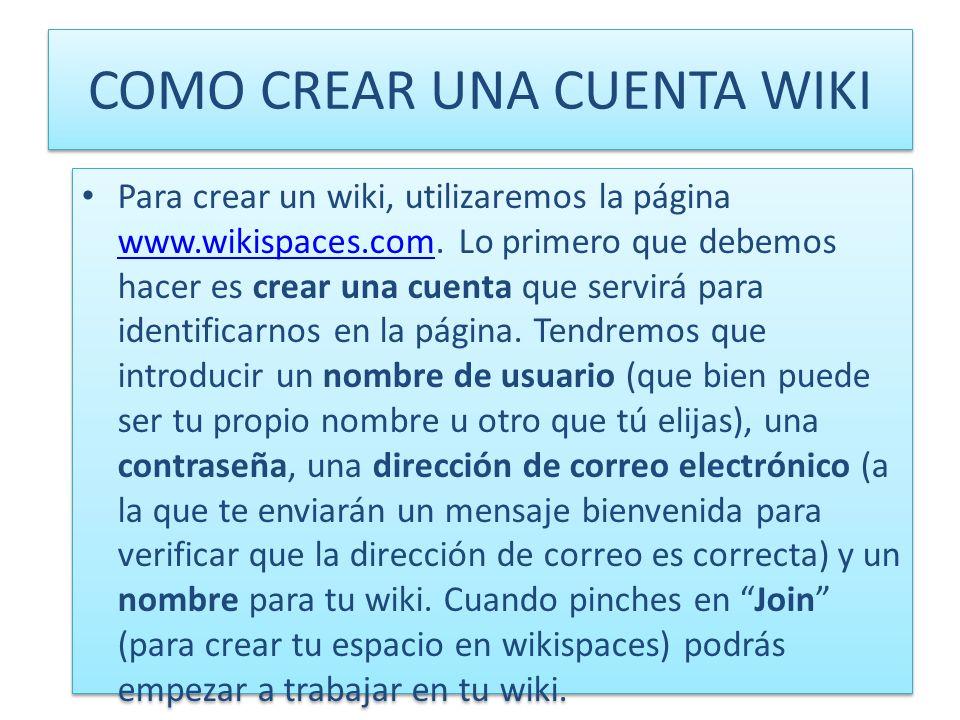 COMO CREAR UNA CUENTA WIKI Para crear un wiki, utilizaremos la página www.wikispaces.com. Lo primero que debemos hacer es crear una cuenta que servirá