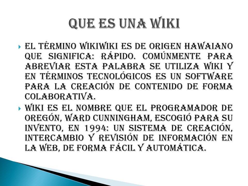 El término WikiWiki es de origen hawaiano que significa: rápido. Comúnmente para abreviar esta palabra se utiliza Wiki y en términos tecnológicos es u