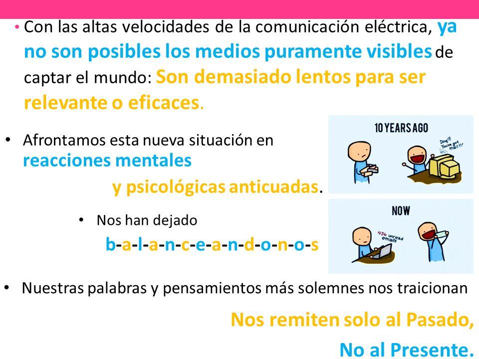 Con las altas velocidades de la comunicación eléctrica, ya no son posibles los medios puramente visibles de captar el mundo: Son demasiado lentos para ser relevante o eficaces.