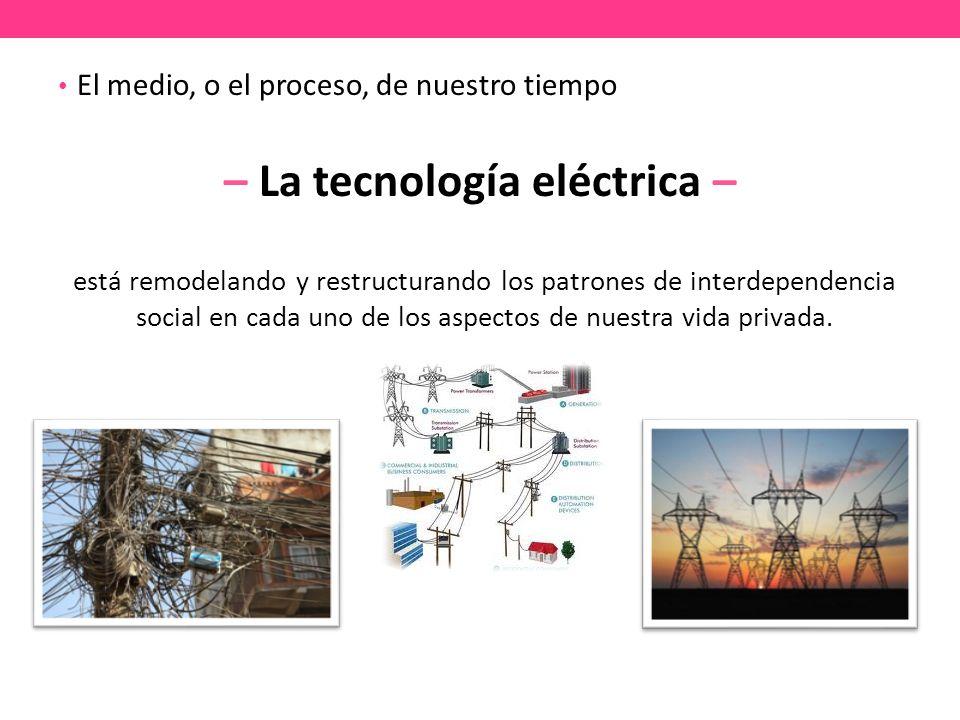 El medio, o el proceso, de nuestro tiempo – La tecnología eléctrica – está remodelando y restructurando los patrones de interdependencia social en cada uno de los aspectos de nuestra vida privada.