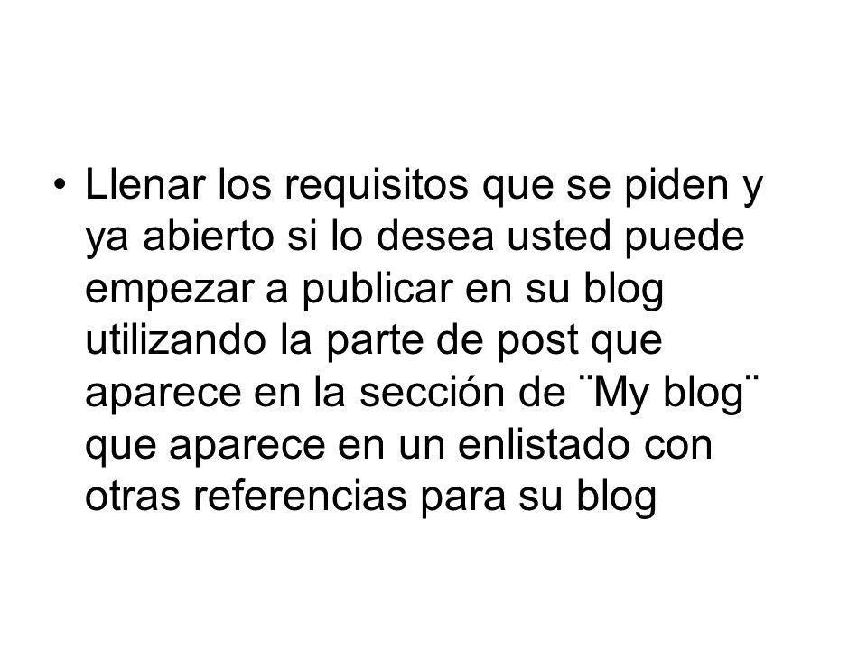 Llenar los requisitos que se piden y ya abierto si lo desea usted puede empezar a publicar en su blog utilizando la parte de post que aparece en la sección de ¨My blog¨ que aparece en un enlistado con otras referencias para su blog