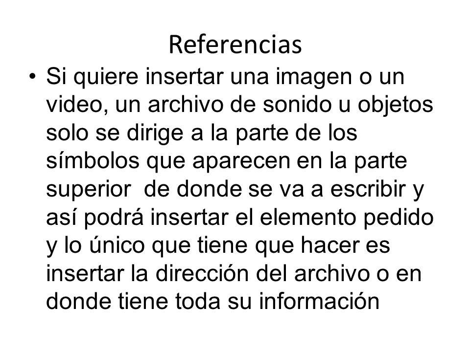Referencias Si quiere insertar una imagen o un video, un archivo de sonido u objetos solo se dirige a la parte de los símbolos que aparecen en la parte superior de donde se va a escribir y así podrá insertar el elemento pedido y lo único que tiene que hacer es insertar la dirección del archivo o en donde tiene toda su información