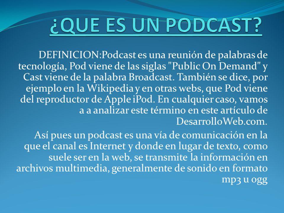DEFINICION:Podcast es una reunión de palabras de tecnología, Pod viene de las siglas
